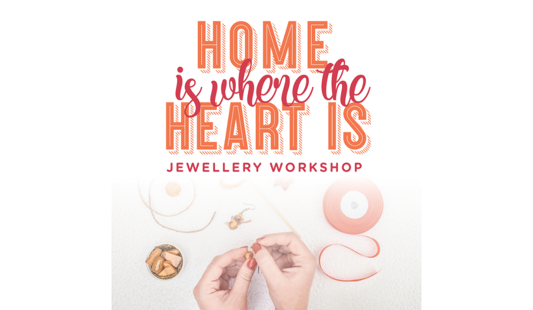 Home Is Where The Heart Is – Jewellery Workshop